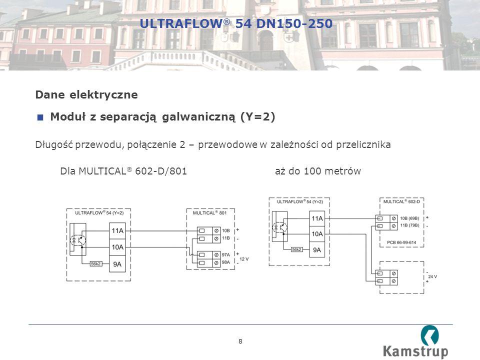 8 Dane elektryczne  Moduł z separacją galwaniczną (Y=2) Długość przewodu, połączenie 2 – przewodowe w zależności od przelicznika Dla MULTICAL ® 602-D/801 aż do 100 metrów ULTRAFLOW ® 54 DN150-250