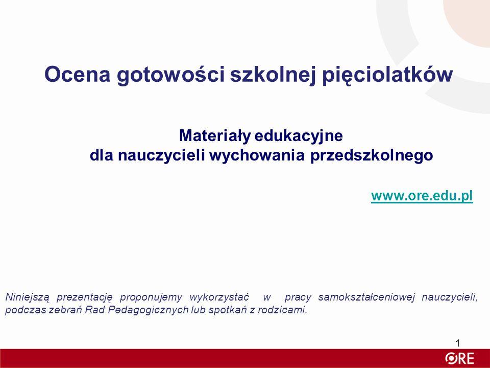Ocena gotowości szkolnej pięciolatków Materiały edukacyjne dla nauczycieli wychowania przedszkolnego www.ore.edu.pl Niniejszą prezentację proponujemy
