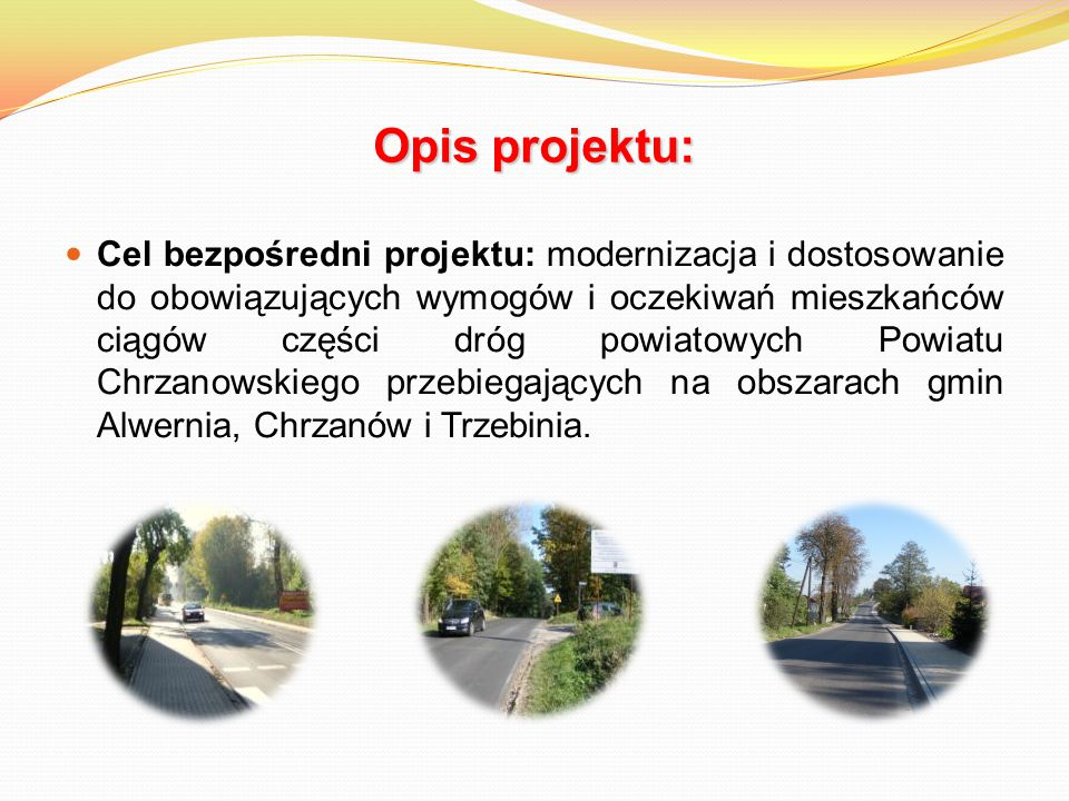 Opis projektu: Cel bezpośredni projektu: modernizacja i dostosowanie do obowiązujących wymogów i oczekiwań mieszkańców ciągów części dróg powiatowych Powiatu Chrzanowskiego przebiegających na obszarach gmin Alwernia, Chrzanów i Trzebinia.