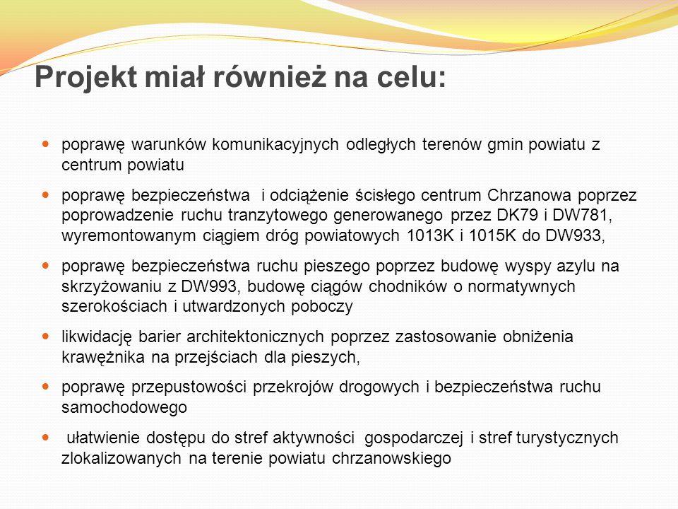 Projekt miał również na celu: poprawę warunków komunikacyjnych odległych terenów gmin powiatu z centrum powiatu poprawę bezpieczeństwa i odciążenie ścisłego centrum Chrzanowa poprzez poprowadzenie ruchu tranzytowego generowanego przez DK79 i DW781, wyremontowanym ciągiem dróg powiatowych 1013K i 1015K do DW933, poprawę bezpieczeństwa ruchu pieszego poprzez budowę wyspy azylu na skrzyżowaniu z DW993, budowę ciągów chodników o normatywnych szerokościach i utwardzonych poboczy likwidację barier architektonicznych poprzez zastosowanie obniżenia krawężnika na przejściach dla pieszych, poprawę przepustowości przekrojów drogowych i bezpieczeństwa ruchu samochodowego ułatwienie dostępu do stref aktywności gospodarczej i stref turystycznych zlokalizowanych na terenie powiatu chrzanowskiego