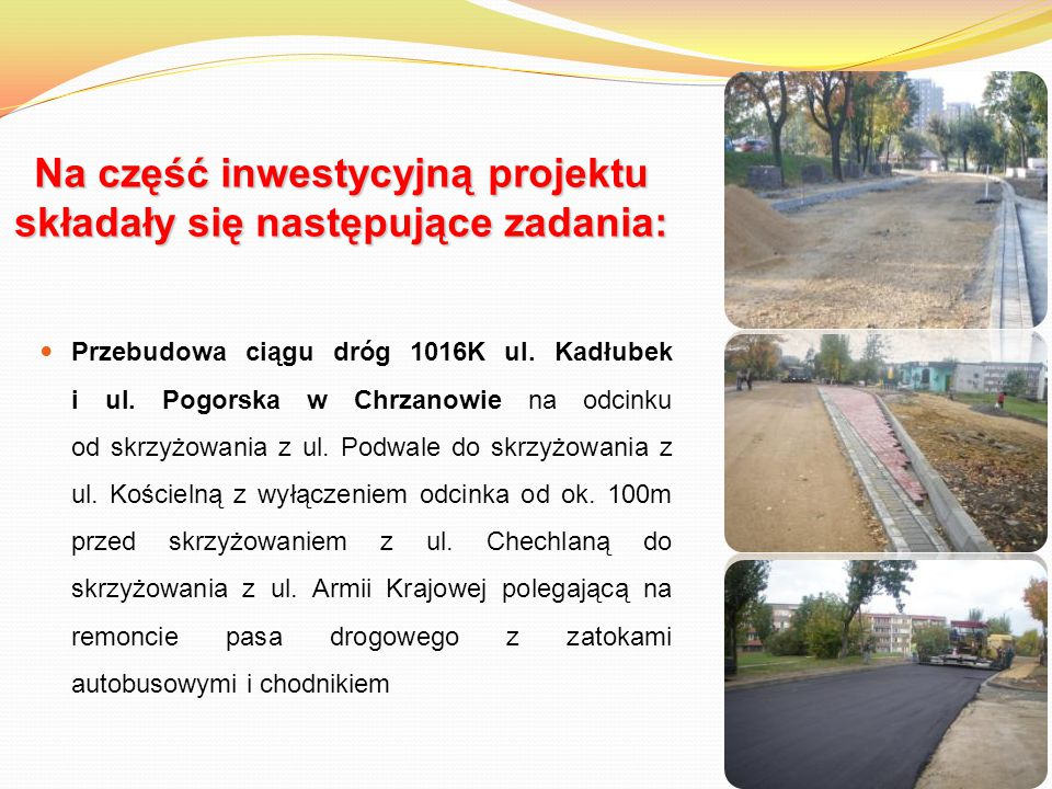 Na część inwestycyjną projektu składały się następujące zadania: Przebudowa ciągu dróg 1016K ul. Kadłubek i ul. Pogorska w Chrzanowie na odcinku od sk