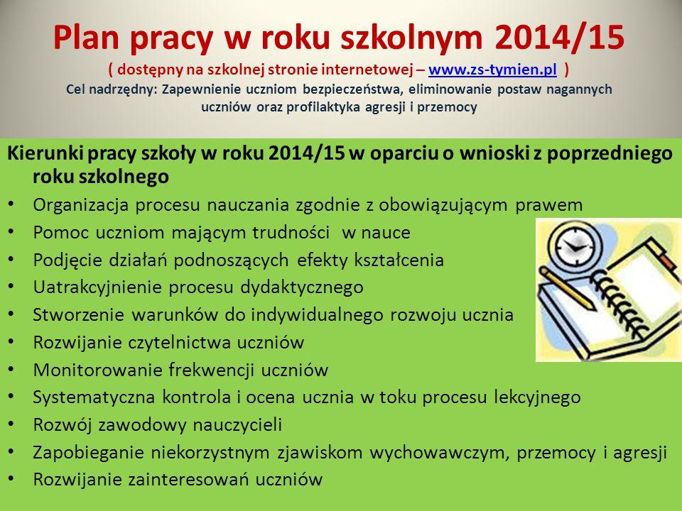 Plan pracy w roku szkolnym 2014/15 ( dostępny na szkolnej stronie internetowej – www.zs-tymien.pl ) Cel nadrzędny: Zapewnienie uczniom bezpieczeństwa, eliminowanie postaw nagannych uczniów oraz profilaktyka agresji i przemocywww.zs-tymien.pl Kierunki pracy szkoły w roku 2014/15 w oparciu o wnioski z poprzedniego roku szkolnego Organizacja procesu nauczania zgodnie z obowiązującym prawem Pomoc uczniom mającym trudności w nauce Podjęcie działań podnoszących efekty kształcenia Uatrakcyjnienie procesu dydaktycznego Stworzenie warunków do indywidualnego rozwoju ucznia Rozwijanie czytelnictwa uczniów Monitorowanie frekwencji uczniów Systematyczna kontrola i ocena ucznia w toku procesu lekcyjnego Rozwój zawodowy nauczycieli Zapobieganie niekorzystnym zjawiskom wychowawczym, przemocy i agresji Rozwijanie zainteresowań uczniów