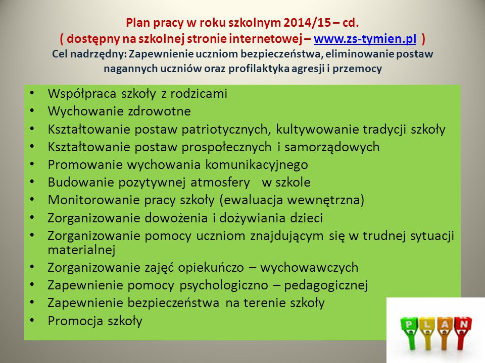 Plan pracy w roku szkolnym 2014/15 – cd. ( dostępny na szkolnej stronie internetowej – www.zs-tymien.pl ) Cel nadrzędny: Zapewnienie uczniom bezpiecze