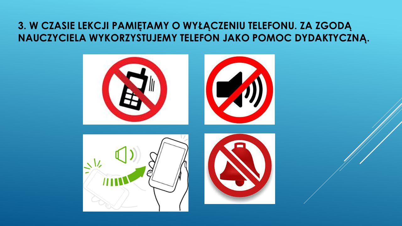 3. W CZASIE LEKCJI PAMIĘTAMY O WYŁĄCZENIU TELEFONU. ZA ZGODĄ NAUCZYCIELA WYKORZYSTUJEMY TELEFON JAKO POMOC DYDAKTYCZNĄ.