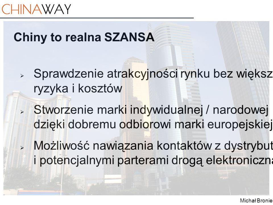 Michał Broniek Chiny to realna SZANSA  Sprawdzenie atrakcyjności rynku bez większego ryzyka i kosztów  Stworzenie marki indywidualnej / narodowej dz
