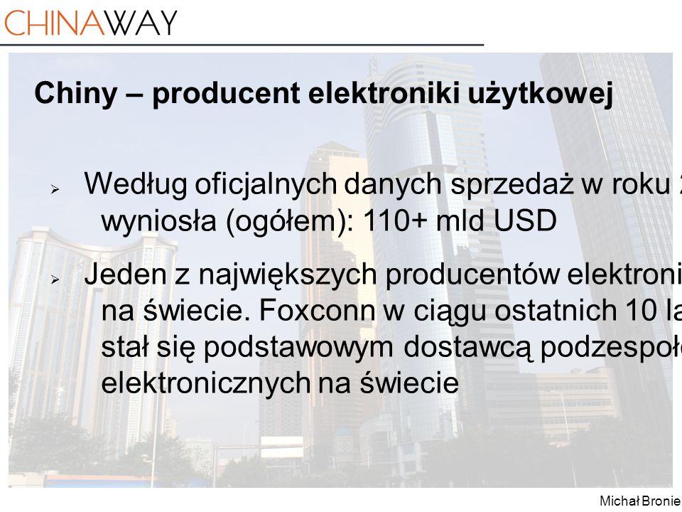 Michał Broniek Chiny – producent elektroniki użytkowej  Według oficjalnych danych sprzedaż w roku 2012 wyniosła (ogółem): 110+ mld USD  Jeden z najw