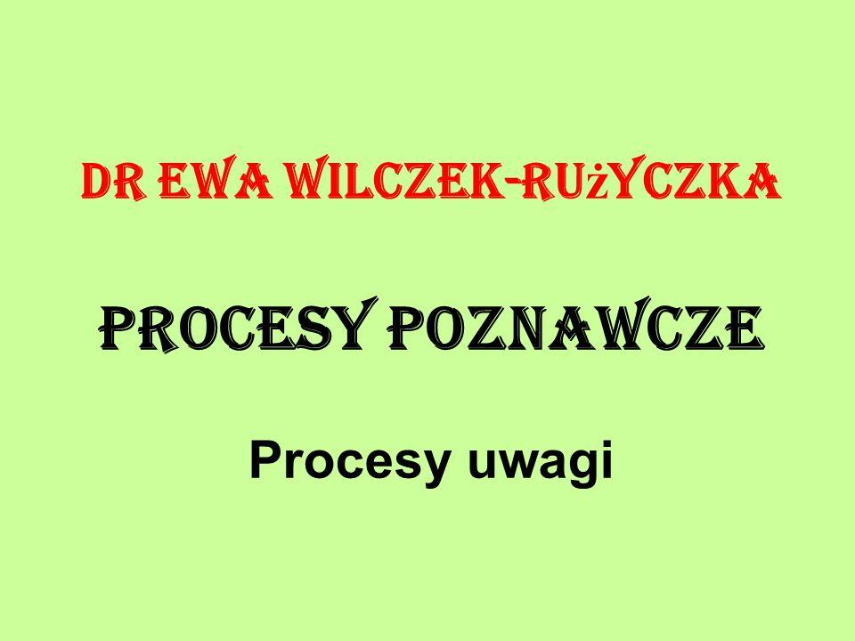 Dr Ewa Wilczek-Ru ż yczka Procesy poznawcze Procesy uwagi