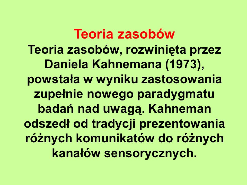Teoria zasobów Teoria zasobów, rozwinięta przez Daniela Kahnemana (1973), powstała w wyniku zastosowania zupełnie nowego paradygmatu badań nad uwagą.
