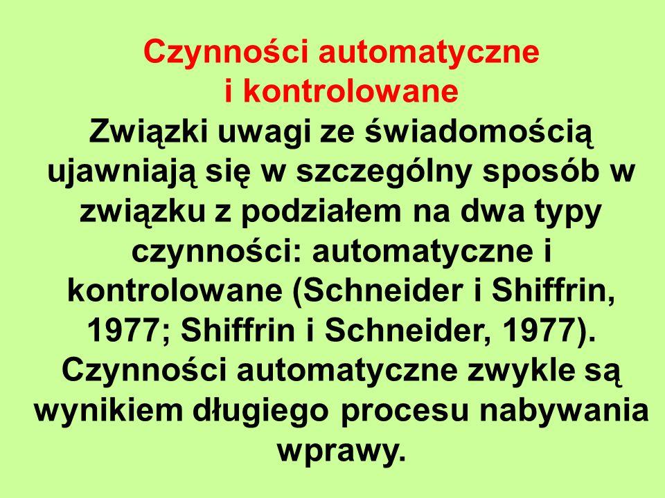Czynności automatyczne i kontrolowane Związki uwagi ze świadomością ujawniają się w szczególny sposób w związku z podziałem na dwa typy czynności: automatyczne i kontrolowane (Schneider i Shiffrin, 1977; Shiffrin i Schneider, 1977).