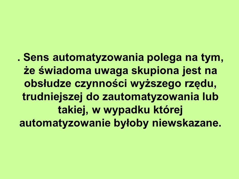 . Sens automatyzowania polega na tym, że świadoma uwaga skupiona jest na obsłudze czynności wyższego rzędu, trudniejszej do zautomatyzowania lub takiej, w wypadku której automatyzowanie byłoby niewskazane.