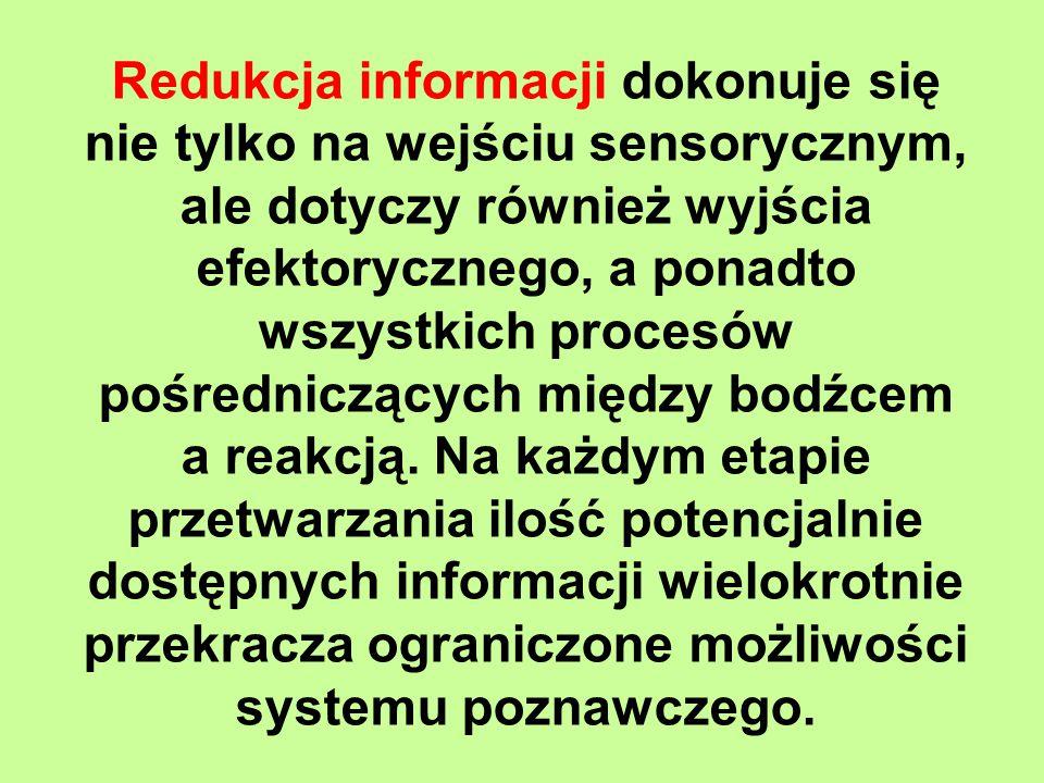 Redukcja informacji dokonuje się nie tylko na wejściu sensorycznym, ale dotyczy również wyjścia efektorycznego, a ponadto wszystkich procesów pośredniczących między bodźcem a reakcją.