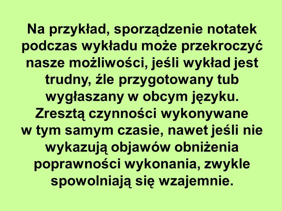 Na przykład, sporządzenie notatek podczas wykładu może przekroczyć nasze możliwości, jeśli wykład jest trudny, źle przygotowany tub wygłaszany w obcym języku.