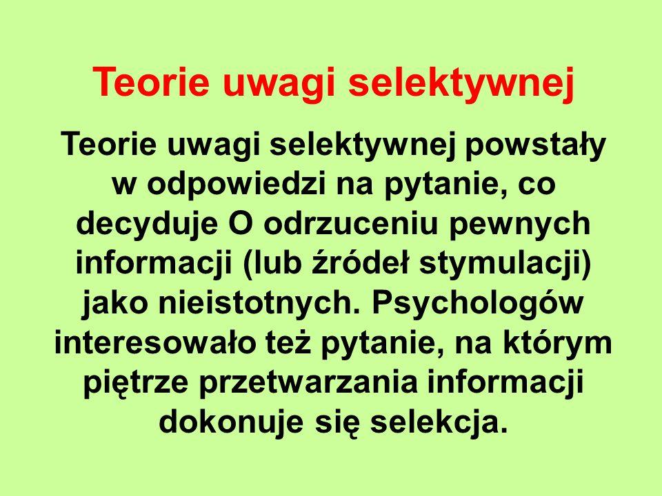 Teorie uwagi selektywnej Teorie uwagi selektywnej powstały w odpowiedzi na pytanie, co decyduje O odrzuceniu pewnych informacji (lub źródeł stymulacji) jako nieistotnych.