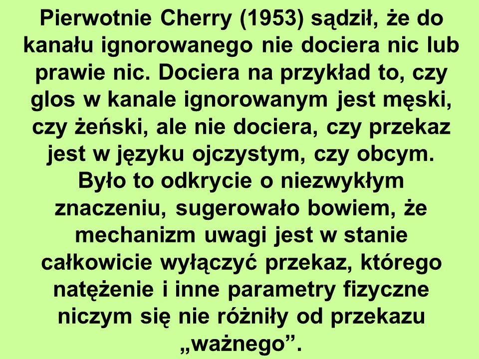 Pierwotnie Cherry (1953) sądził, że do kanału ignorowanego nie dociera nic lub prawie nic.