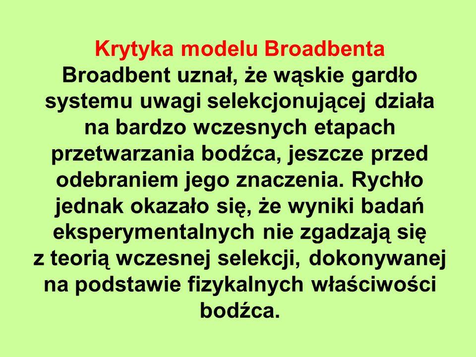 Krytyka modelu Broadbenta Broadbent uznał, że wąskie gardło systemu uwagi selekcjonującej działa na bardzo wczesnych etapach przetwarzania bodźca, jeszcze przed odebraniem jego znaczenia.