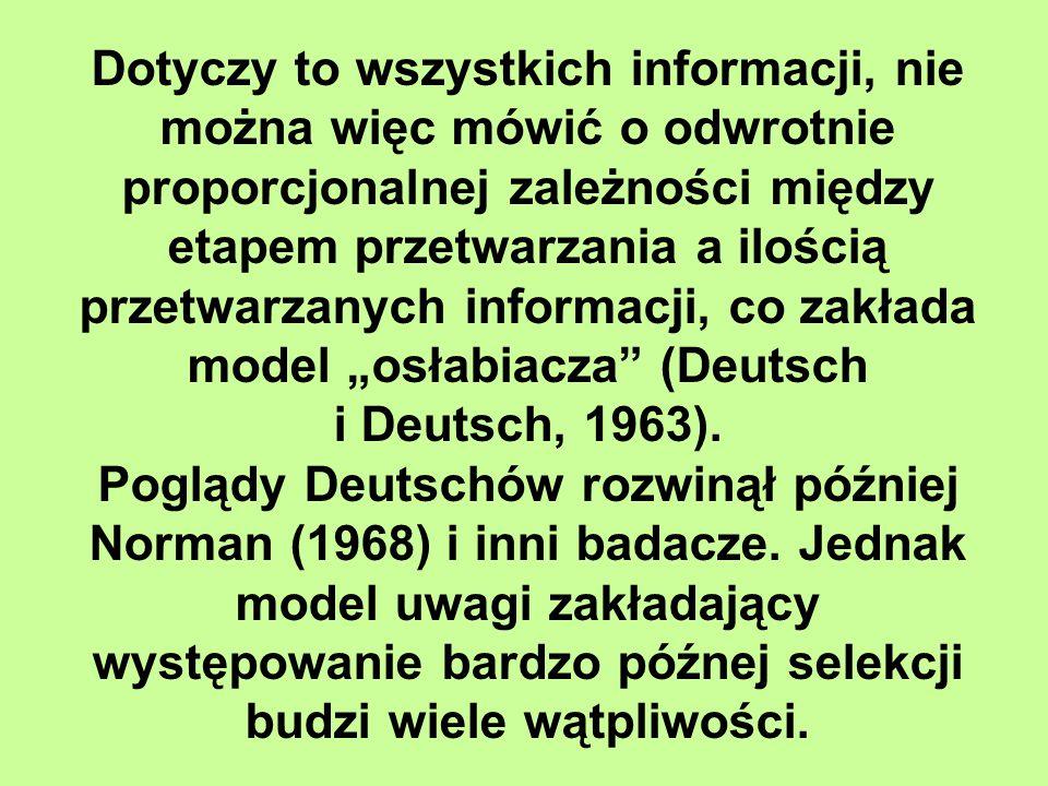 """Dotyczy to wszystkich informacji, nie można więc mówić o odwrotnie proporcjonalnej zależności między etapem przetwarzania a ilością przetwarzanych informacji, co zakłada model """"osłabiacza (Deutsch i Deutsch, 1963)."""