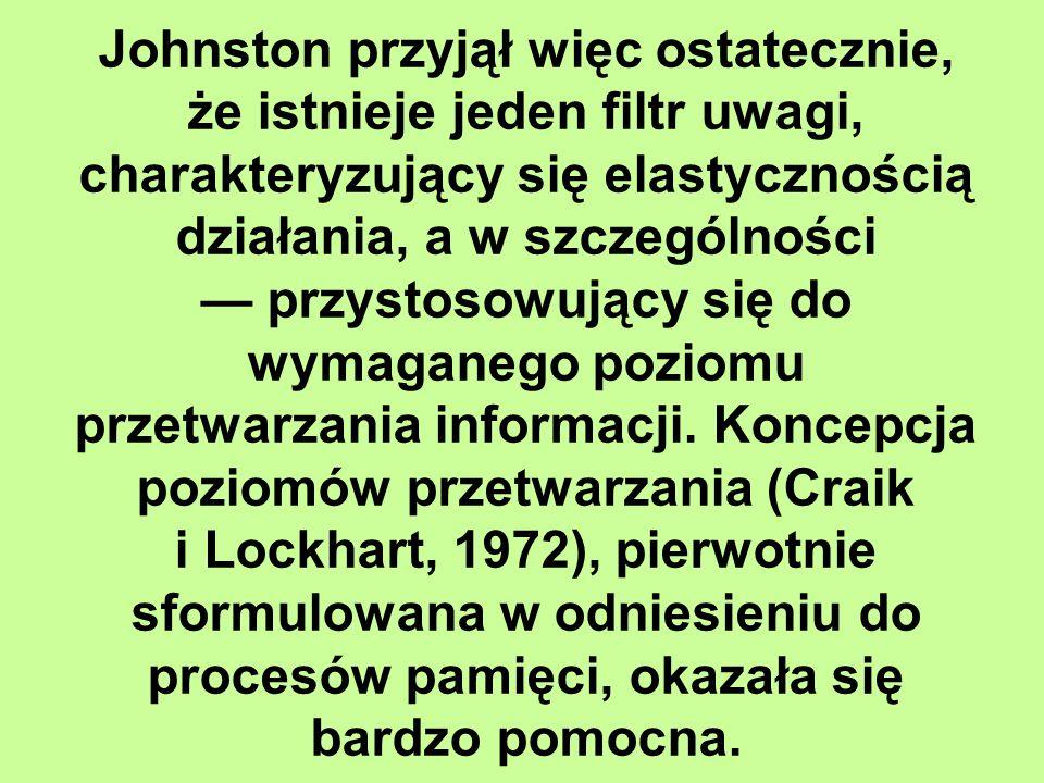 Johnston przyjął więc ostatecznie, że istnieje jeden filtr uwagi, charakteryzujący się elastycznością działania, a w szczególności — przystosowujący się do wymaganego poziomu przetwarzania informacji.