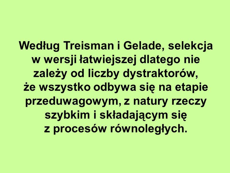 Według Treisman i Gelade, selekcja w wersji łatwiejszej dlatego nie zależy od liczby dystraktorów, że wszystko odbywa się na etapie przeduwagowym, z natury rzeczy szybkim i składającym się z procesów równoległych.