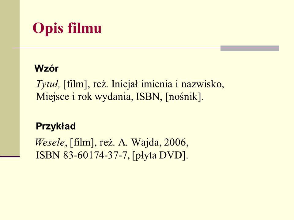 Opis filmu Wzór Tytuł, [film], reż. Inicjał imienia i nazwisko, Miejsce i rok wydania, ISBN, [nośnik]. Przykład Wesele, [film], reż. A. Wajda, 2006, I