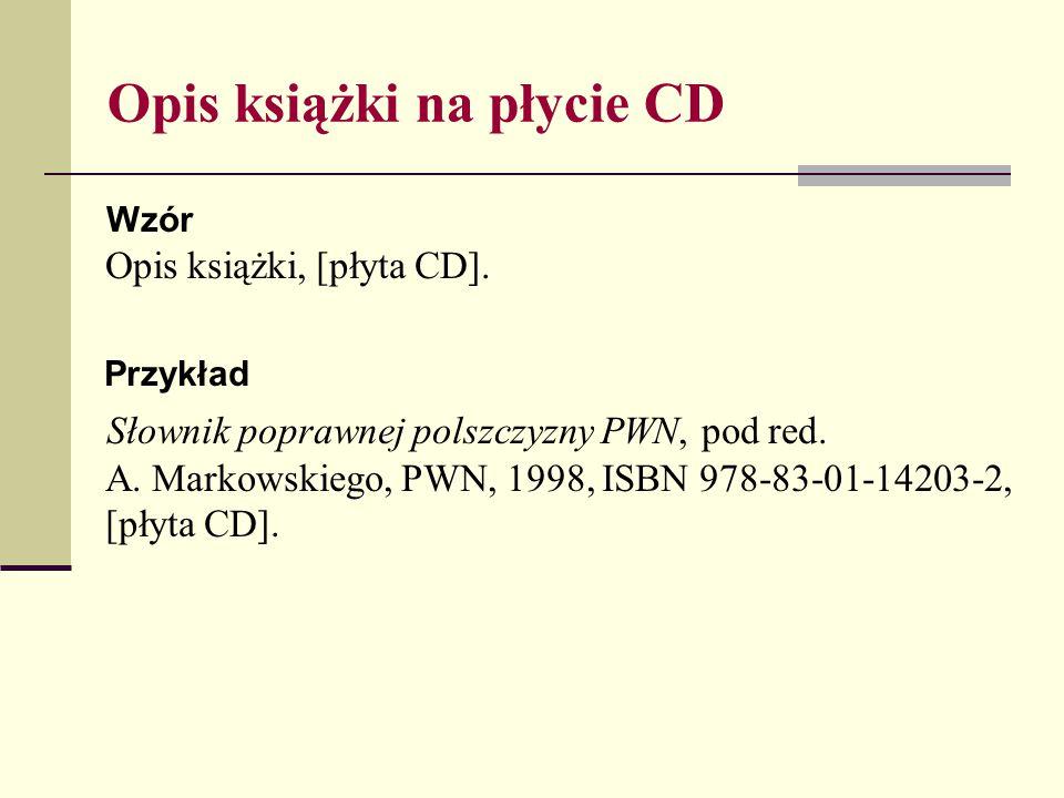 Opis książki na płycie CD Wzór Opis książki, [płyta CD]. Przykład Słownik poprawnej polszczyzny PWN, pod red. A. Markowskiego, PWN, 1998, ISBN 978-83-