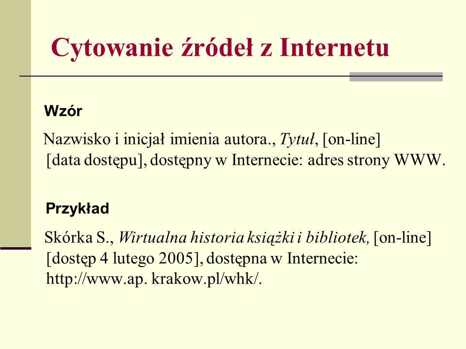 Cytowanie źródeł z Internetu Wzór Nazwisko i inicjał imienia autora., Tytuł, [on-line] [data dostępu], dostępny w Internecie: adres strony WWW. Przykł