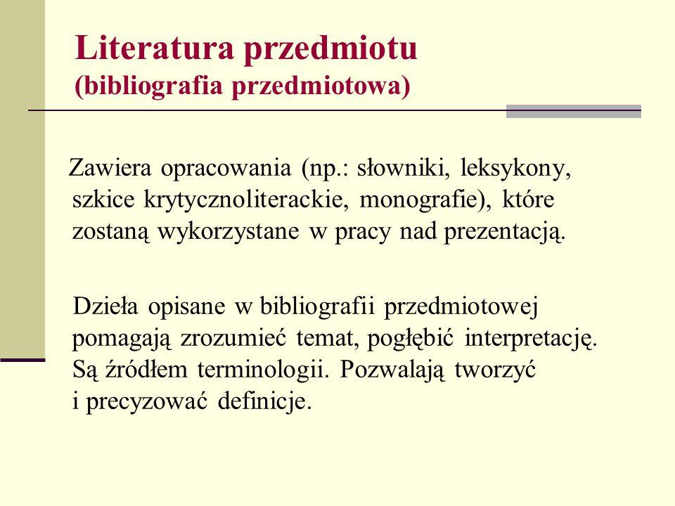Literatura przedmiotu (bibliografia przedmiotowa) Zawiera opracowania (np.: słowniki, leksykony, szkice krytycznoliterackie, monografie), które zostan
