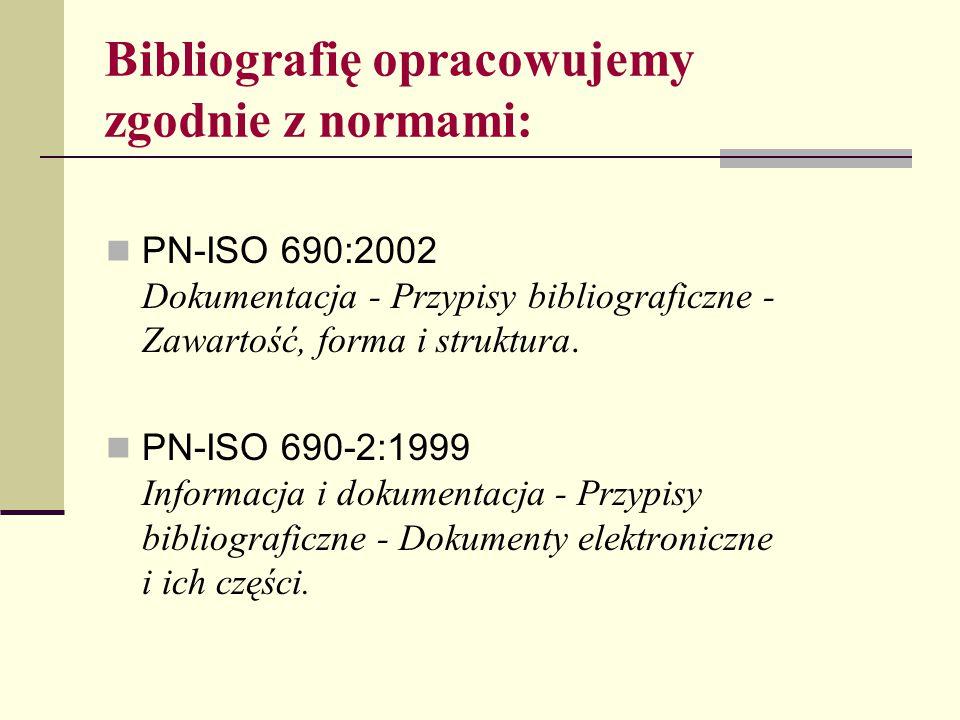 Bibliografię opracowujemy zgodnie z normami: PN-ISO 690:2002 Dokumentacja - Przypisy bibliograficzne - Zawartość, forma i struktura. PN-ISO 690-2:1999