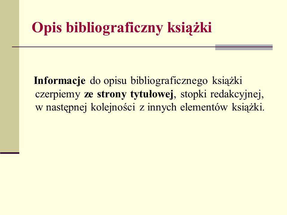 Opis bibliograficzny książki Informacje do opisu bibliograficznego książki czerpiemy ze strony tytułowej, stopki redakcyjnej, w następnej kolejności z