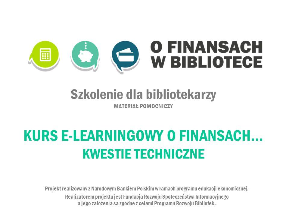 Szkolenie dla bibliotekarzy MATERIAŁ POMOCNICZY KURS E-LEARNINGOWY O FINANSACH… KWESTIE TECHNICZNE Projekt realizowany z Narodowym Bankiem Polskim w r
