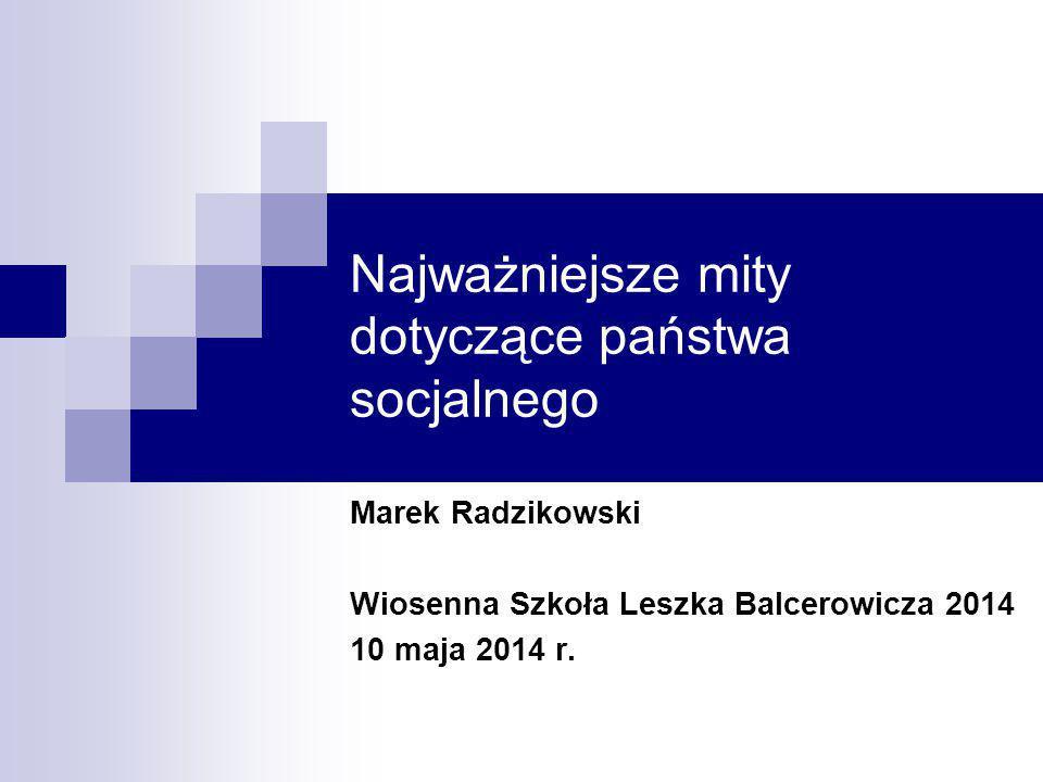 Najważniejsze mity dotyczące państwa socjalnego Marek Radzikowski Wiosenna Szkoła Leszka Balcerowicza 2014 10 maja 2014 r.