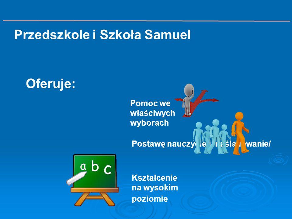 Pomoc we właściwych wyborach Kształcenie na wysokim poziomie Postawę nauczycieli /naśladowanie/ Przedszkole i Szkoła Samuel Oferuje:
