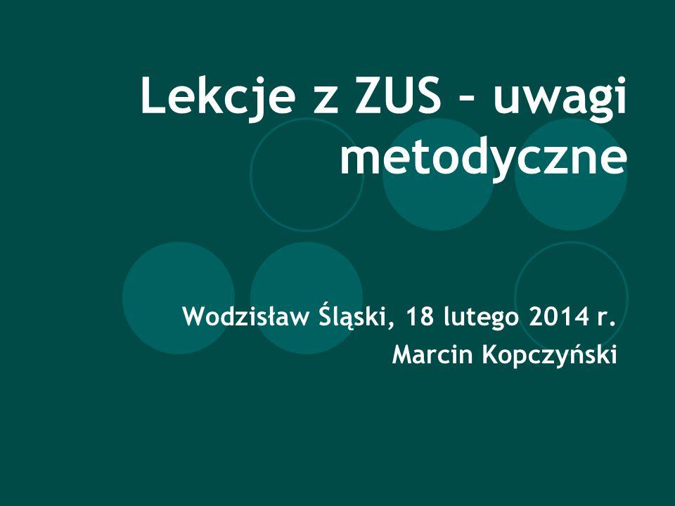 Lekcje z ZUS – uwagi metodyczne Wodzisław Śląski, 18 lutego 2014 r. Marcin Kopczyński