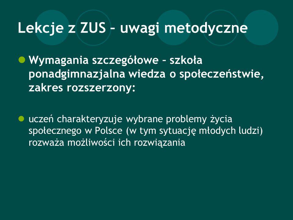 Lekcje z ZUS – uwagi metodyczne Wymagania szczegółowe – szkoła ponadgimnazjalna wiedza o społeczeństwie, zakres rozszerzony: uczeń charakteryzuje wybrane problemy życia społecznego w Polsce (w tym sytuację młodych ludzi) rozważa możliwości ich rozwiązania