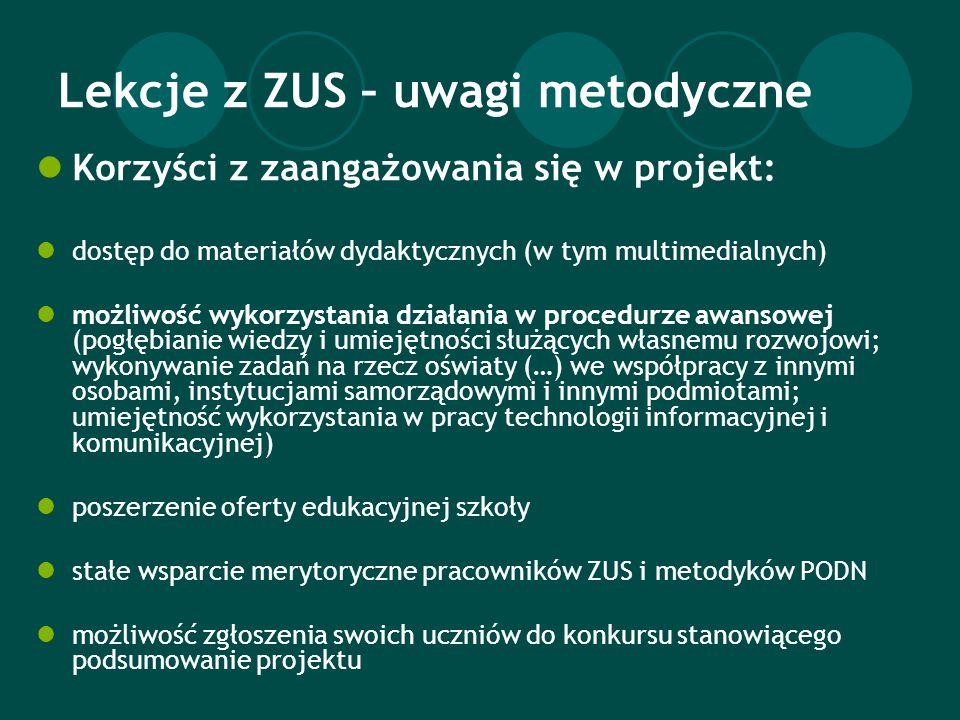 Lekcje z ZUS – uwagi metodyczne Korzyści z zaangażowania się w projekt: dostęp do materiałów dydaktycznych (w tym multimedialnych) możliwość wykorzystania działania w procedurze awansowej (pogłębianie wiedzy i umiejętności służących własnemu rozwojowi; wykonywanie zadań na rzecz oświaty (…) we współpracy z innymi osobami, instytucjami samorządowymi i innymi podmiotami; umiejętność wykorzystania w pracy technologii informacyjnej i komunikacyjnej) poszerzenie oferty edukacyjnej szkoły stałe wsparcie merytoryczne pracowników ZUS i metodyków PODN możliwość zgłoszenia swoich uczniów do konkursu stanowiącego podsumowanie projektu
