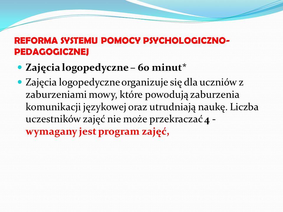REFORMA SYSTEMU POMOCY PSYCHOLOGICZNO- PEDAGOGICZNEJ Zajęcia logopedyczne – 60 minut* Zajęcia logopedyczne organizuje się dla uczniów z zaburzeniami m
