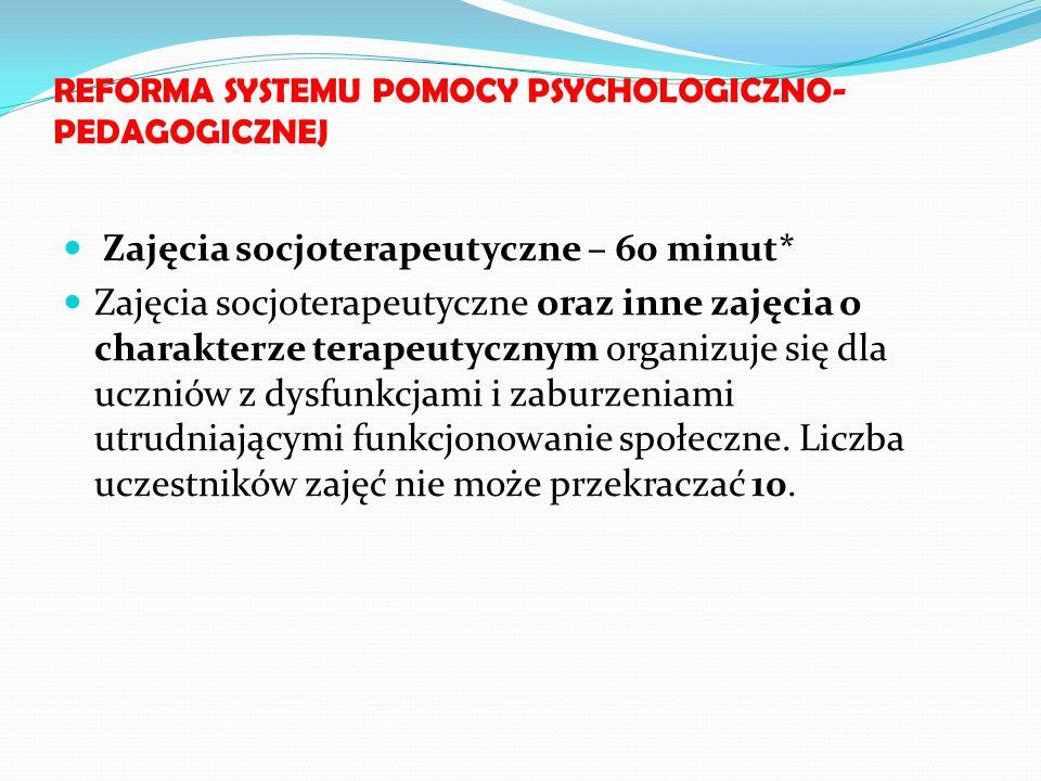 REFORMA SYSTEMU POMOCY PSYCHOLOGICZNO- PEDAGOGICZNEJ Zajęcia socjoterapeutyczne – 60 minut* Zajęcia socjoterapeutyczne oraz inne zajęcia o charakterze