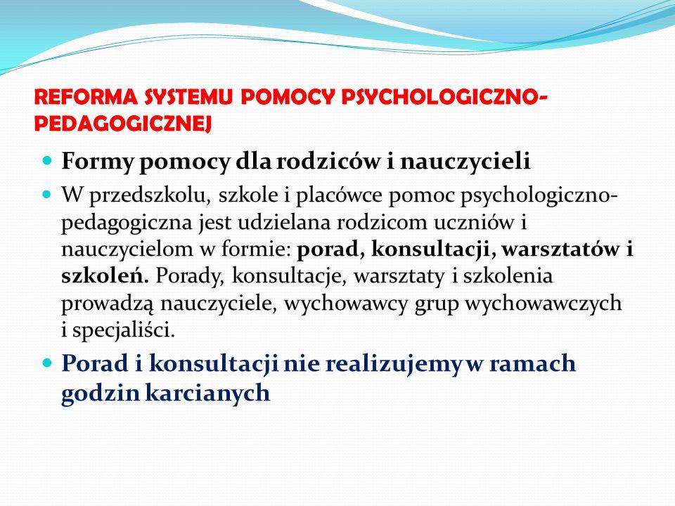 REFORMA SYSTEMU POMOCY PSYCHOLOGICZNO- PEDAGOGICZNEJ Formy pomocy dla rodziców i nauczycieli W przedszkolu, szkole i placówce pomoc psychologiczno- pe