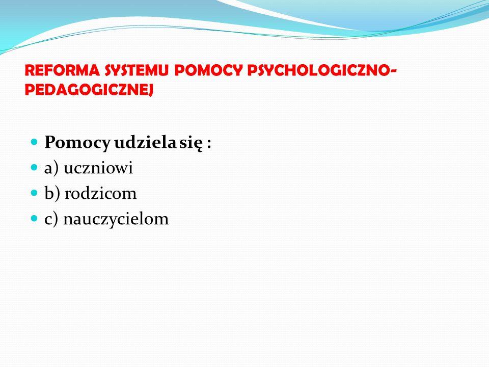 REFORMA SYSTEMU POMOCY PSYCHOLOGICZNO- PEDAGOGICZNEJ Pomocy udziela się : a) uczniowi b) rodzicom c) nauczycielom