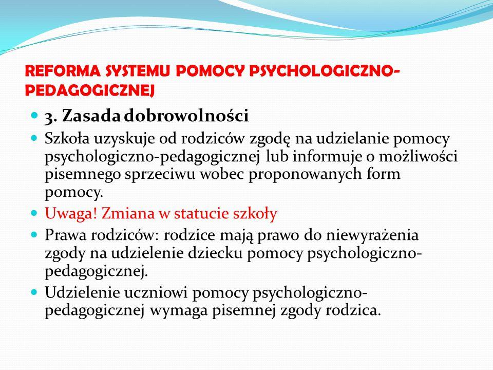 REFORMA SYSTEMU POMOCY PSYCHOLOGICZNO- PEDAGOGICZNEJ 3. Zasada dobrowolności Szkoła uzyskuje od rodziców zgodę na udzielanie pomocy psychologiczno-ped