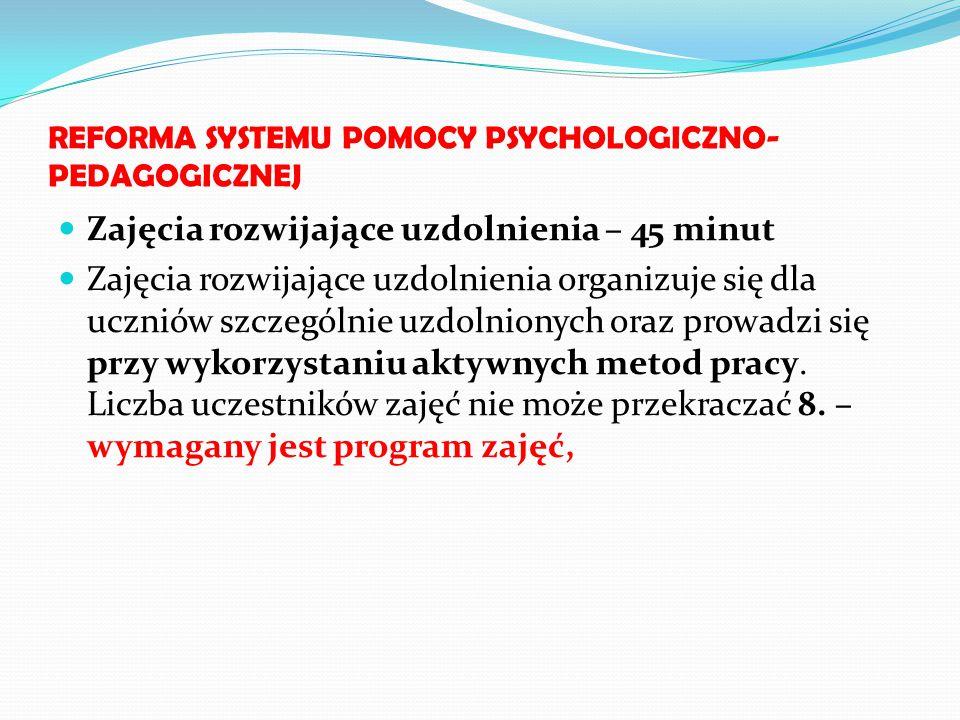 REFORMA SYSTEMU POMOCY PSYCHOLOGICZNO- PEDAGOGICZNEJ Zajęcia rozwijające uzdolnienia – 45 minut Zajęcia rozwijające uzdolnienia organizuje się dla ucz