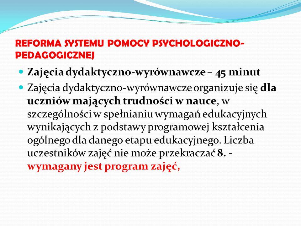 REFORMA SYSTEMU POMOCY PSYCHOLOGICZNO- PEDAGOGICZNEJ Zajęcia dydaktyczno-wyrównawcze – 45 minut Zajęcia dydaktyczno-wyrównawcze organizuje się dla ucz