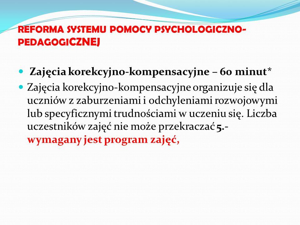 REFORMA SYSTEMU POMOCY PSYCHOLOGICZNO- PEDAGOGI CZNEJ Zajęcia korekcyjno-kompensacyjne – 60 minut* Zajęcia korekcyjno-kompensacyjne organizuje się dla