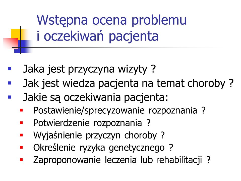 Wstępna ocena problemu i oczekiwań pacjenta  Jaka jest przyczyna wizyty ?  Jak jest wiedza pacjenta na temat choroby ?  Jakie są oczekiwania pacjen