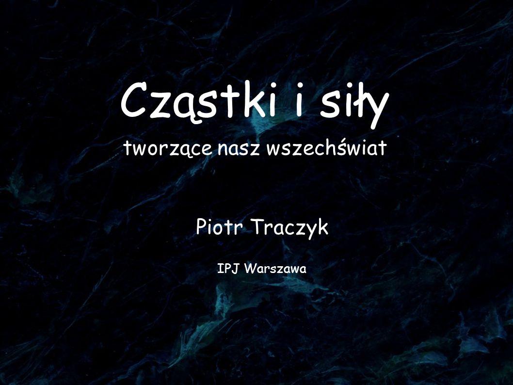 Cząstki i siły tworzące nasz wszechświat Piotr Traczyk IPJ Warszawa