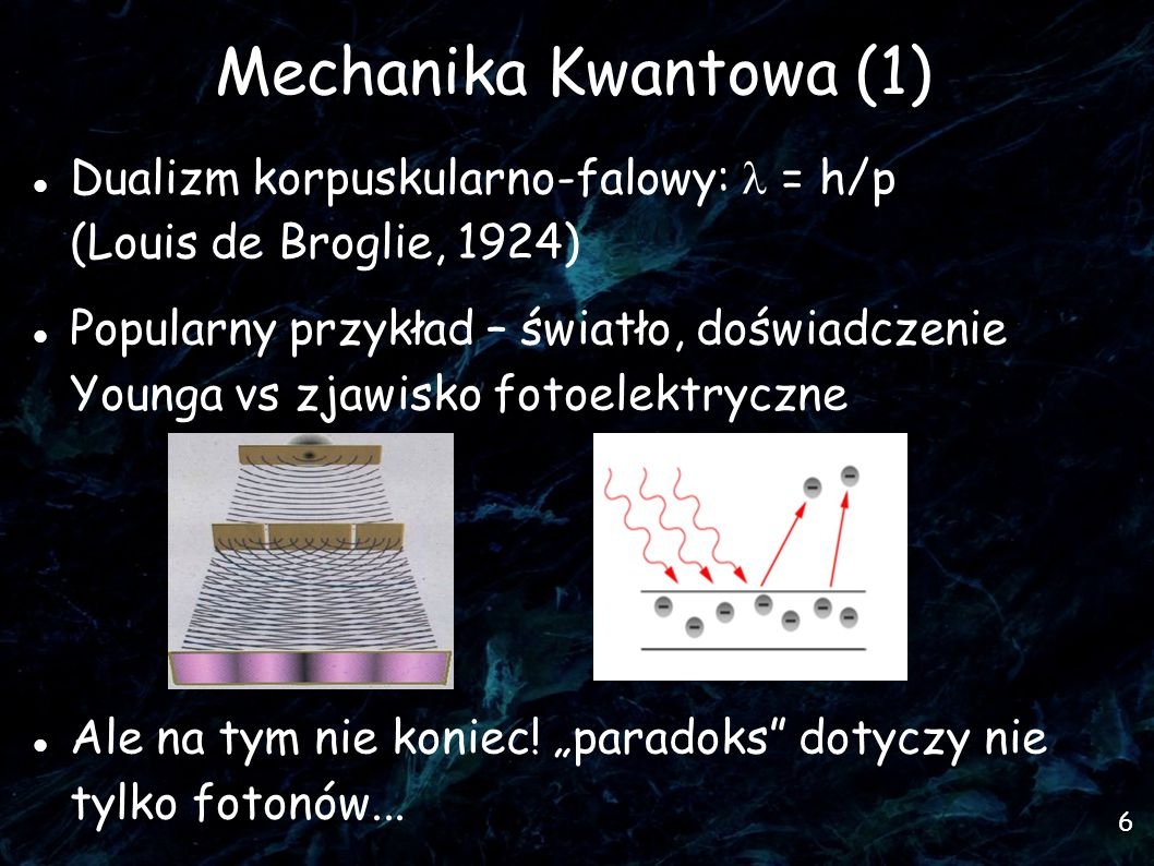 6 Mechanika Kwantowa (1)  Dualizm korpuskularno-falowy: = h/p (Louis de Broglie, 1924)  Popularny przykład – światło, doświadczenie Younga vs zjawisko fotoelektryczne Ale na tym nie koniec.