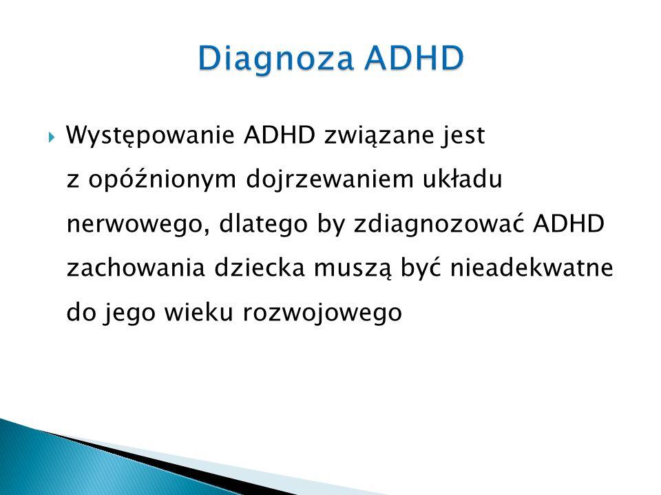  Występowanie ADHD związane jest z opóźnionym dojrzewaniem układu nerwowego, dlatego by zdiagnozować ADHD zachowania dziecka muszą być nieadekwatne d