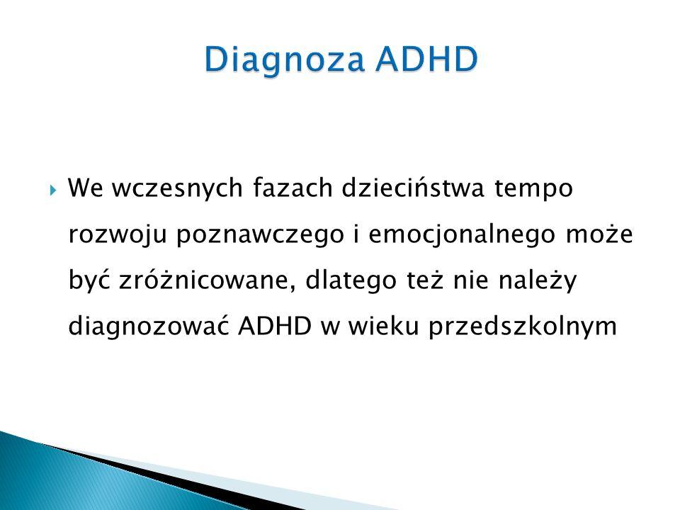  We wczesnych fazach dzieciństwa tempo rozwoju poznawczego i emocjonalnego może być zróżnicowane, dlatego też nie należy diagnozować ADHD w wieku prz