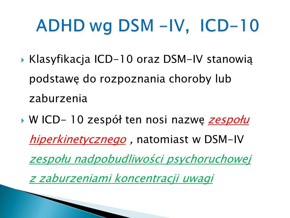  Klasyfikacja ICD-10 oraz DSM-IV stanowią podstawę do rozpoznania choroby lub zaburzenia  W ICD- 10 zespół ten nosi nazwę zespołu hiperkinetycznego,