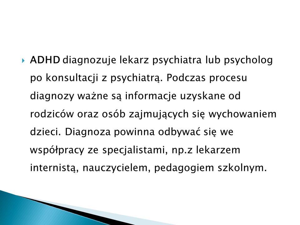  ADHD diagnozuje lekarz psychiatra lub psycholog po konsultacji z psychiatrą. Podczas procesu diagnozy ważne są informacje uzyskane od rodziców oraz