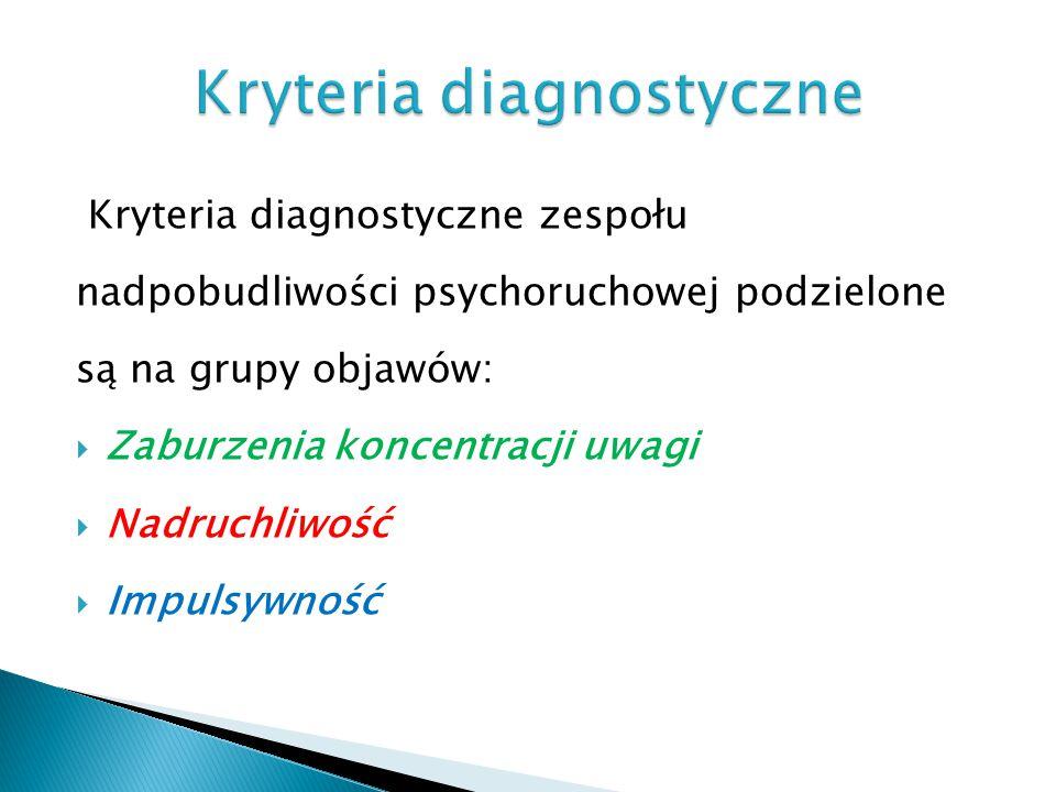 Kryteria diagnostyczne zespołu nadpobudliwości psychoruchowej podzielone są na grupy objawów:  Zaburzenia koncentracji uwagi  Nadruchliwość  Impuls